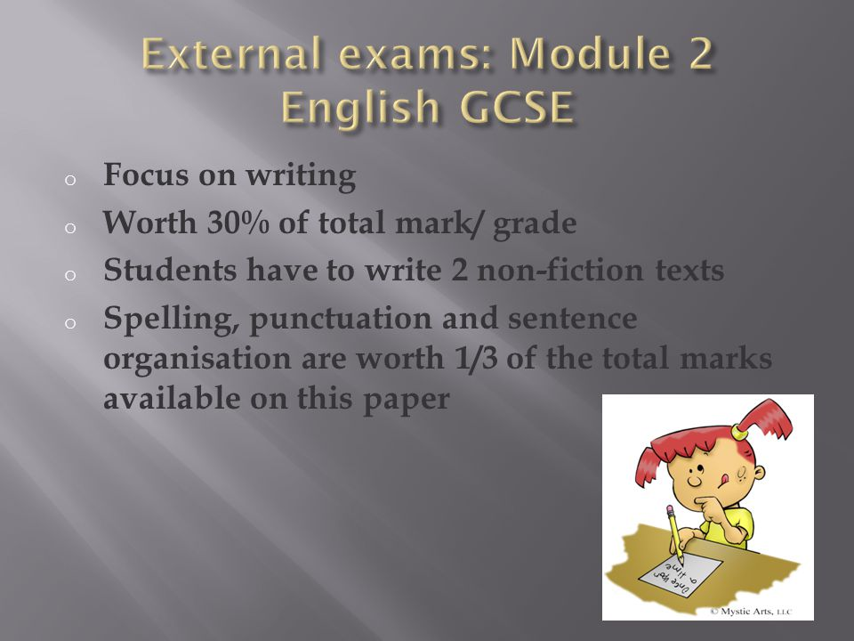 o Focus on writing o Worth 30% of total mark/ grade o Students have to write 2 non-fiction texts o Spelling, punctuation and sentence organisation are worth 1/3 of the total marks available on this paper