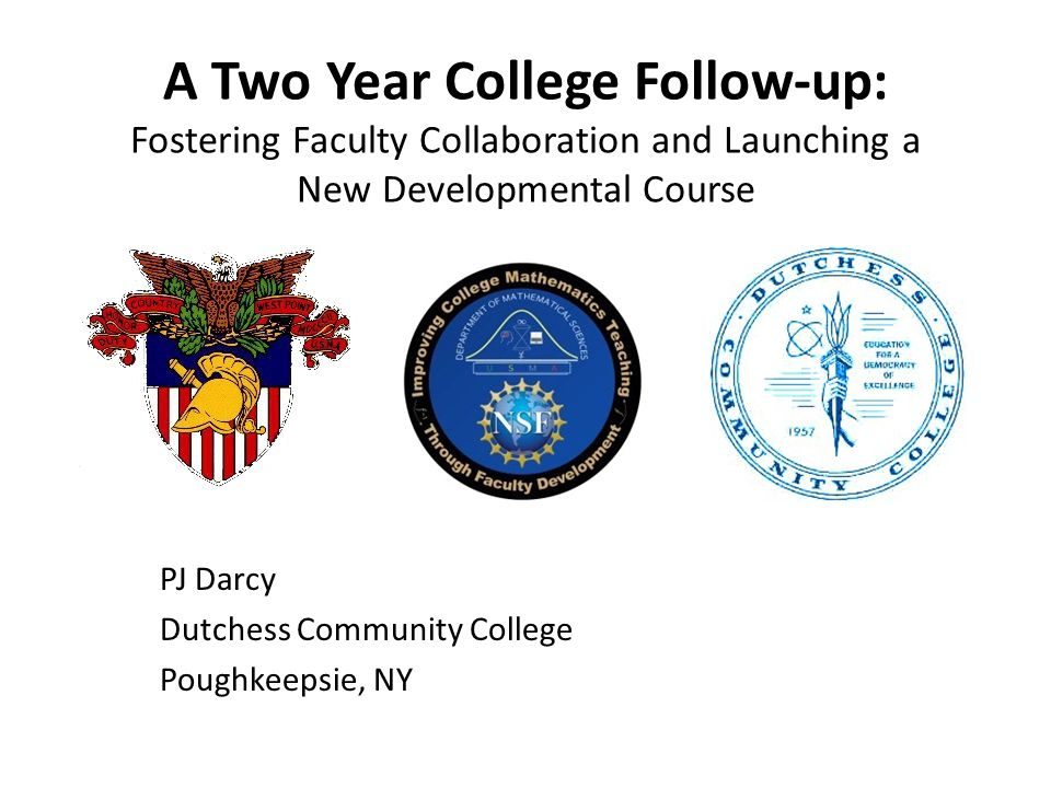 A Two Year College Follow-up: Fostering Faculty Collaboration and Launching a New Developmental Course PJ Darcy Dutchess Community College Poughkeepsie, NY