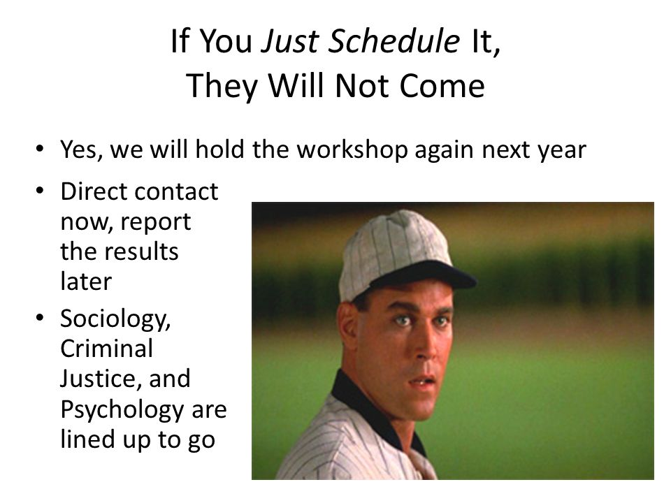 If You Just Schedule It, They Will Not Come Direct contact now, report the results later Sociology, Criminal Justice, and Psychology are lined up to go Yes, we will hold the workshop again next year