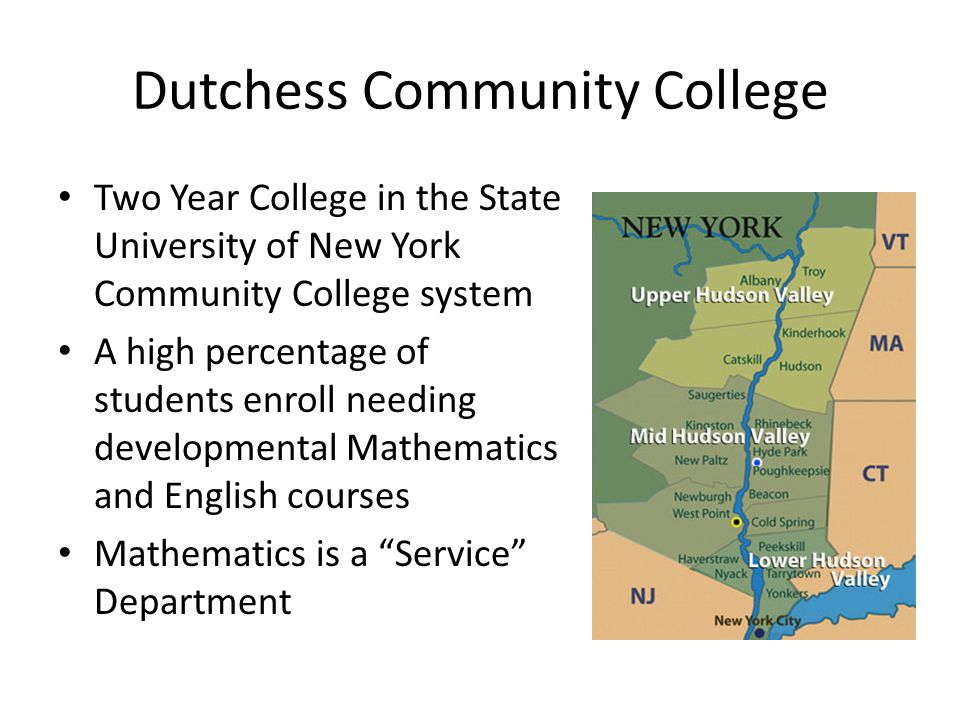 Dutchess Community College Two Year College in the State University of New York Community College system A high percentage of students enroll needing developmental Mathematics and English courses Mathematics is a Service Department
