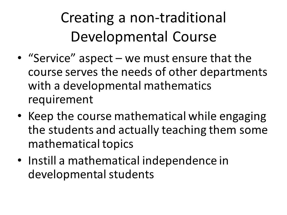 Creating a non-traditional Developmental Course Service aspect – we must ensure that the course serves the needs of other departments with a developmental mathematics requirement Keep the course mathematical while engaging the students and actually teaching them some mathematical topics Instill a mathematical independence in developmental students