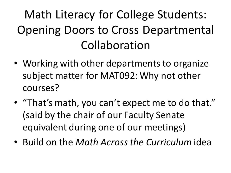 Math Literacy for College Students: Opening Doors to Cross Departmental Collaboration Working with other departments to organize subject matter for MAT092: Why not other courses.