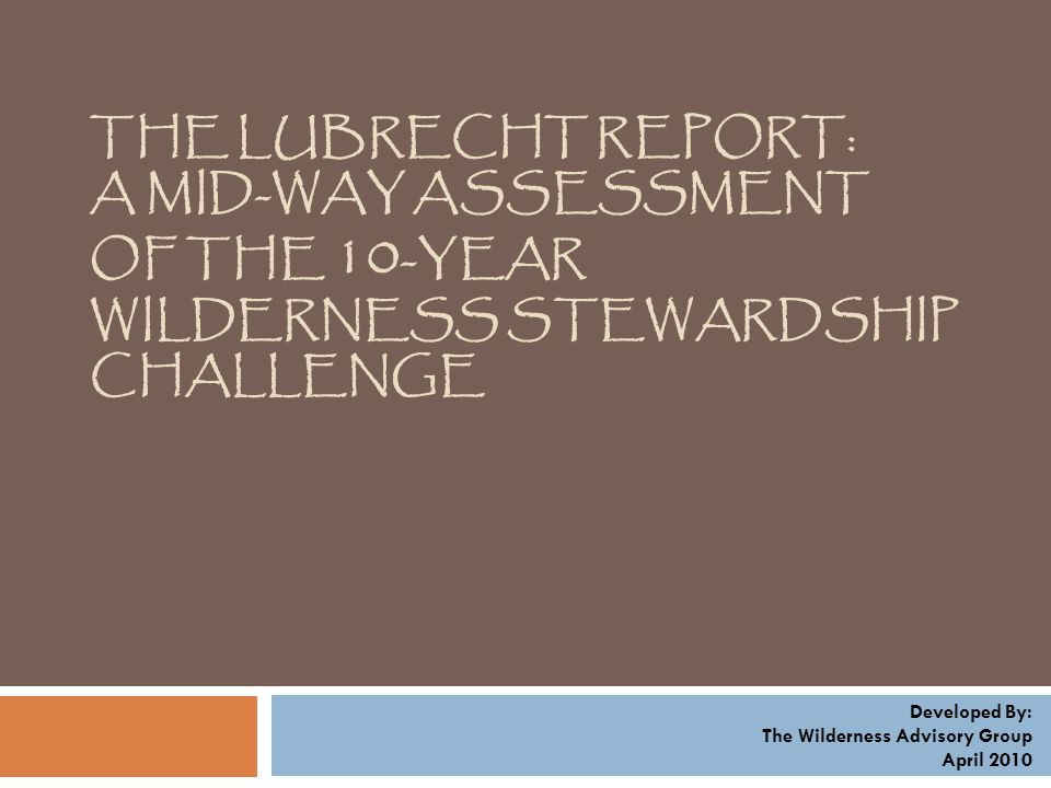 THE LUBRECHT REPORT: A MID-WAY ASSESSMENT OF THE 10 -YEAR WILDERNESS STEWARDSHIP CHALLENGE Developed By: The Wilderness Advisory Group April 2010