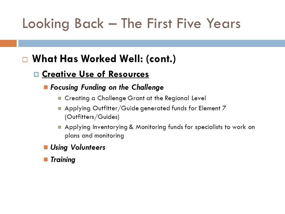 Looking Back – The First Five Years What Has Worked Well: (cont.) Creative Use of Resources Focusing Funding on the Challenge Creating a Challenge Grant at the Regional Level Applying Outfitter/Guide generated funds for Element 7 (Outfitters/Guides) Applying Inventorying & Monitoring funds for specialists to work on plans and monitoring Using Volunteers Training