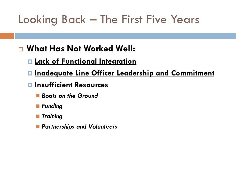 Looking Back – The First Five Years What Has Not Worked Well: Lack of Functional Integration Inadequate Line Officer Leadership and Commitment Insuffi