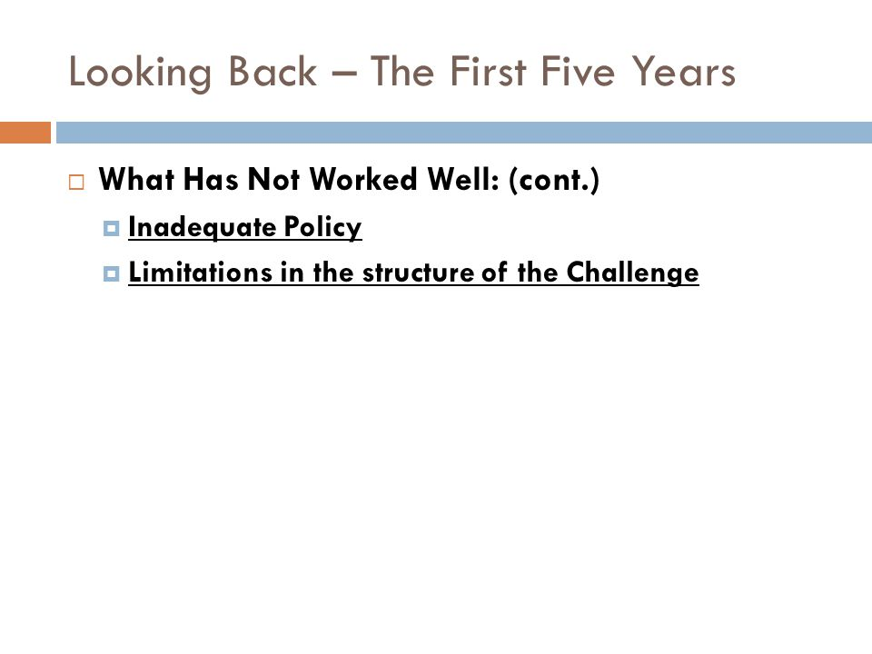Looking Back – The First Five Years What Has Not Worked Well: (cont.) Inadequate Policy Limitations in the structure of the Challenge