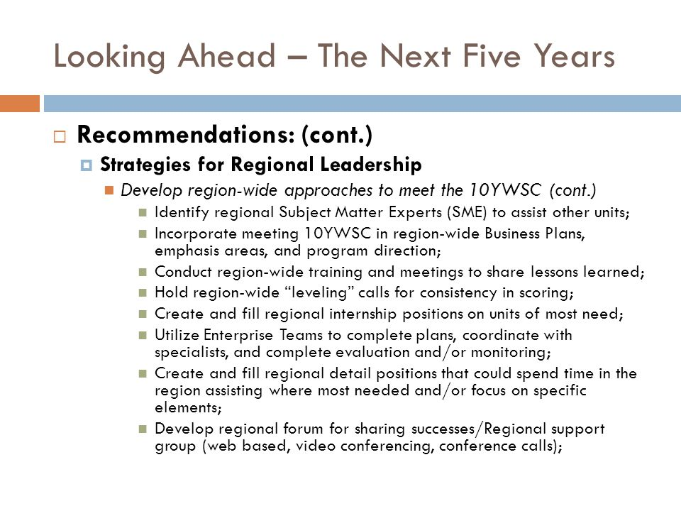 Looking Ahead – The Next Five Years Recommendations: (cont.) Strategies for Regional Leadership Develop region-wide approaches to meet the 10YWSC (cont.) Identify regional Subject Matter Experts (SME) to assist other units; Incorporate meeting 10YWSC in region-wide Business Plans, emphasis areas, and program direction; Conduct region-wide training and meetings to share lessons learned; Hold region-wide leveling calls for consistency in scoring; Create and fill regional internship positions on units of most need; Utilize Enterprise Teams to complete plans, coordinate with specialists, and complete evaluation and/or monitoring; Create and fill regional detail positions that could spend time in the region assisting where most needed and/or focus on specific elements; Develop regional forum for sharing successes/Regional support group (web based, video conferencing, conference calls);