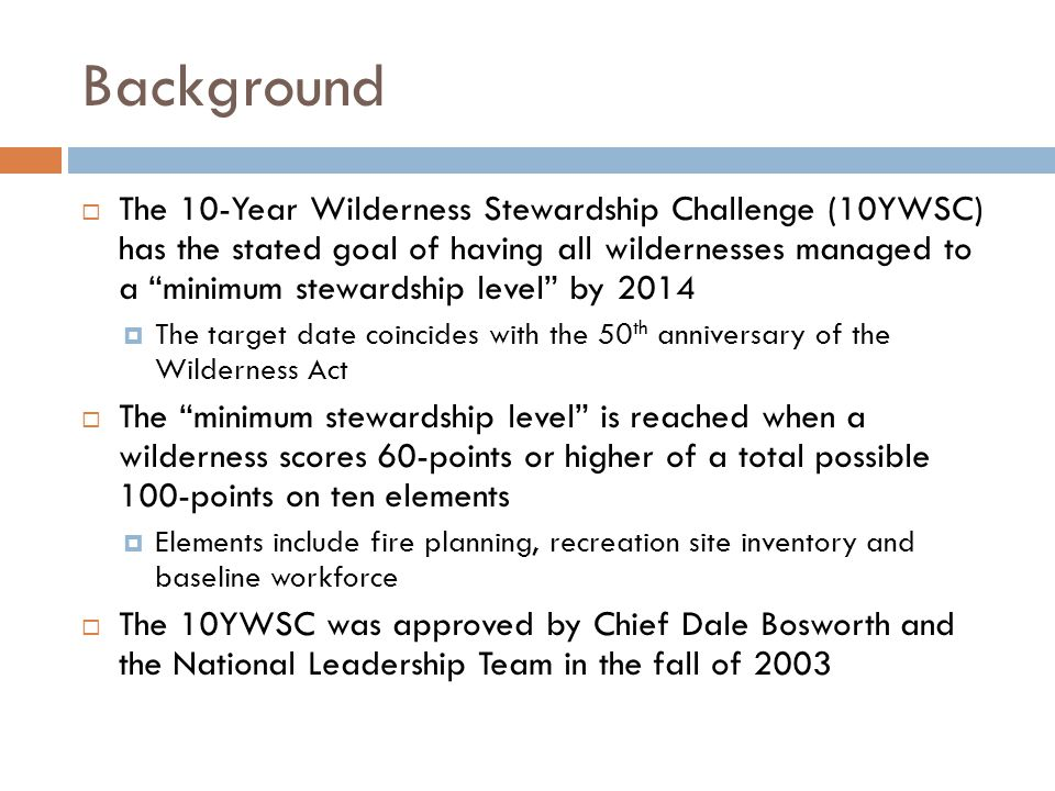 Background The 10-Year Wilderness Stewardship Challenge (10YWSC) has the stated goal of having all wildernesses managed to a minimum stewardship level by 2014 The target date coincides with the 50 th anniversary of the Wilderness Act The minimum stewardship level is reached when a wilderness scores 60-points or higher of a total possible 100-points on ten elements Elements include fire planning, recreation site inventory and baseline workforce The 10YWSC was approved by Chief Dale Bosworth and the National Leadership Team in the fall of 2003