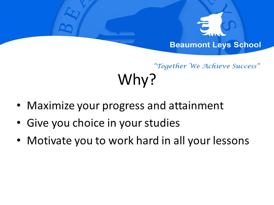 Why? Maximize your progress and attainment Give you choice in your studies Motivate you to work hard in all your lessons