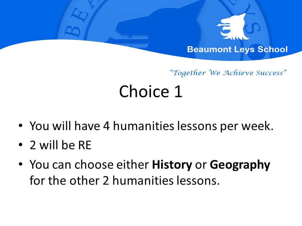 Choice 1 You will have 4 humanities lessons per week. 2 will be RE You can choose either History or Geography for the other 2 humanities lessons.