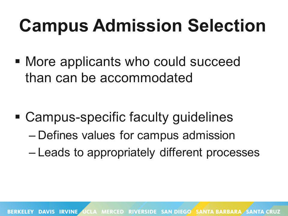 Campus Admission Selection More applicants who could succeed than can be accommodated Campus-specific faculty guidelines –Defines values for campus admission –Leads to appropriately different processes