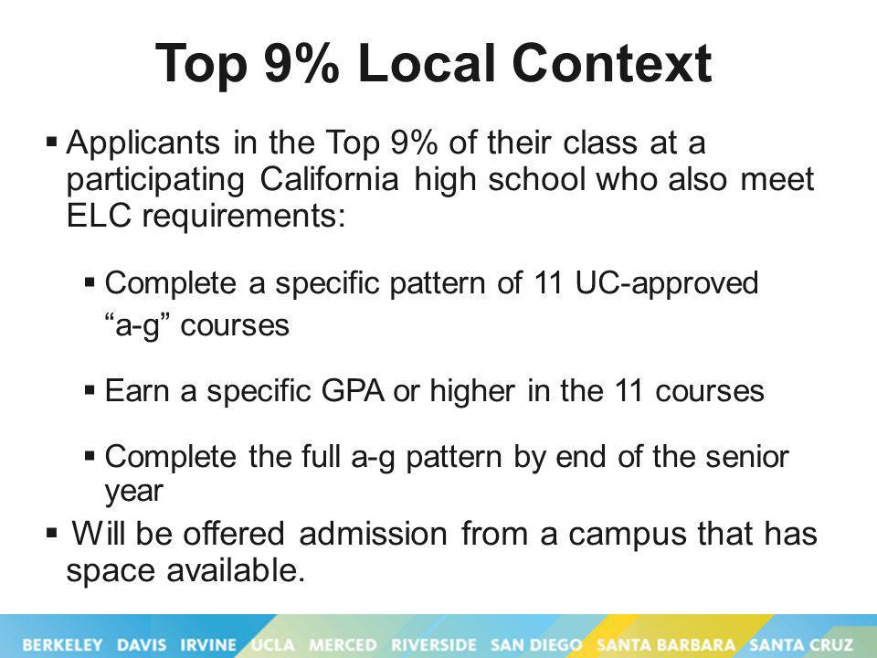 Top 9% Local Context Applicants in the Top 9% of their class at a participating California high school who also meet ELC requirements: Complete a specific pattern of 11 UC-approved a-g courses Earn a specific GPA or higher in the 11 courses Complete the full a-g pattern by end of the senior year Will be offered admission from a campus that has space available.