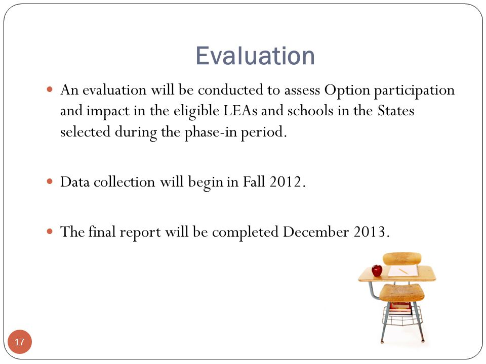 Evaluation 17 An evaluation will be conducted to assess Option participation and impact in the eligible LEAs and schools in the States selected during the phase-in period.