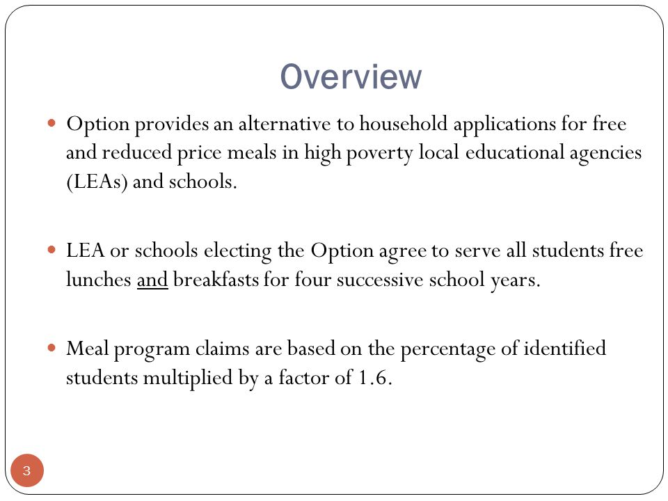 Overview Option provides an alternative to household applications for free and reduced price meals in high poverty local educational agencies (LEAs) and schools.