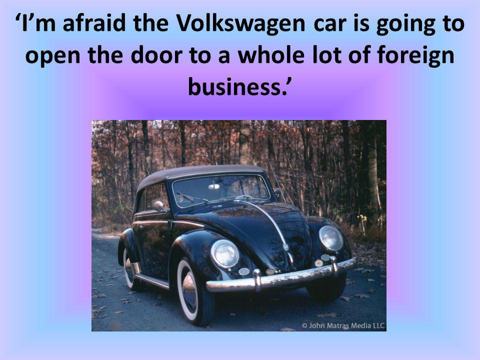 Im afraid the Volkswagen car is going to open the door to a whole lot of foreign business.