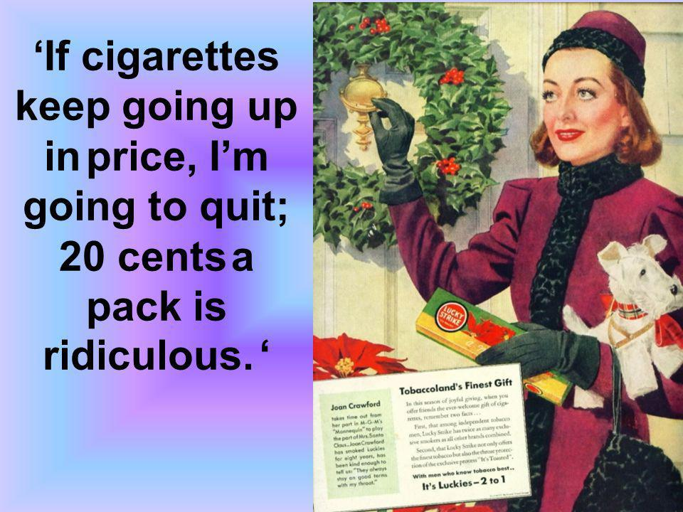 If cigarettes keep going up in price, Im going to quit; 20 cents a pack is ridiculous.
