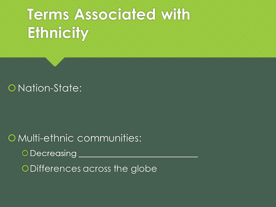 Terms Associated with Ethnicity Nation-State: Multi-ethnic communities: Decreasing ____________________________ Differences across the globe Nation-St