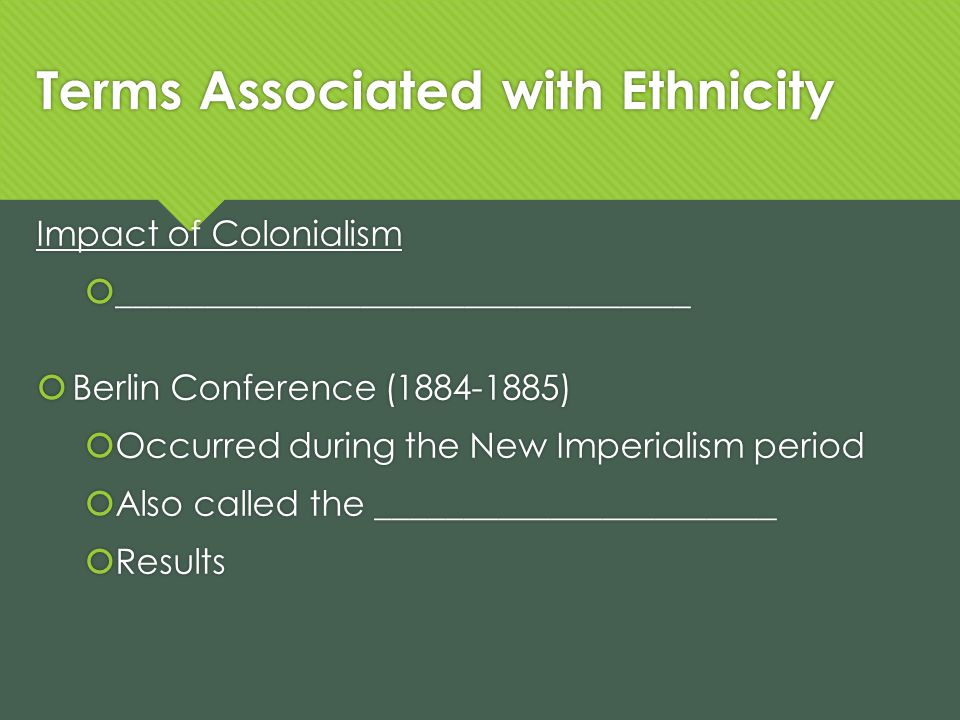 Terms Associated with Ethnicity Impact of Colonialism _________________________________ Berlin Conference (1884-1885) Occurred during the New Imperialism period Also called the _______________________ Results Impact of Colonialism _________________________________ Berlin Conference (1884-1885) Occurred during the New Imperialism period Also called the _______________________ Results
