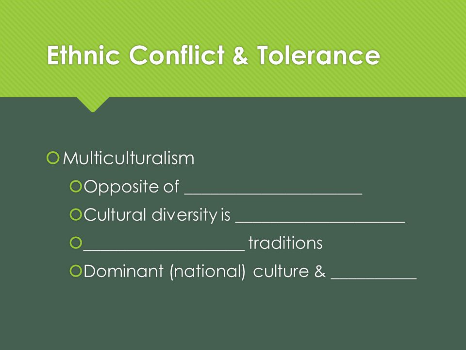 Ethnic Conflict & Tolerance Multiculturalism Opposite of _____________________ Cultural diversity is ____________________ ___________________ traditions Dominant (national) culture & __________ Multiculturalism Opposite of _____________________ Cultural diversity is ____________________ ___________________ traditions Dominant (national) culture & __________
