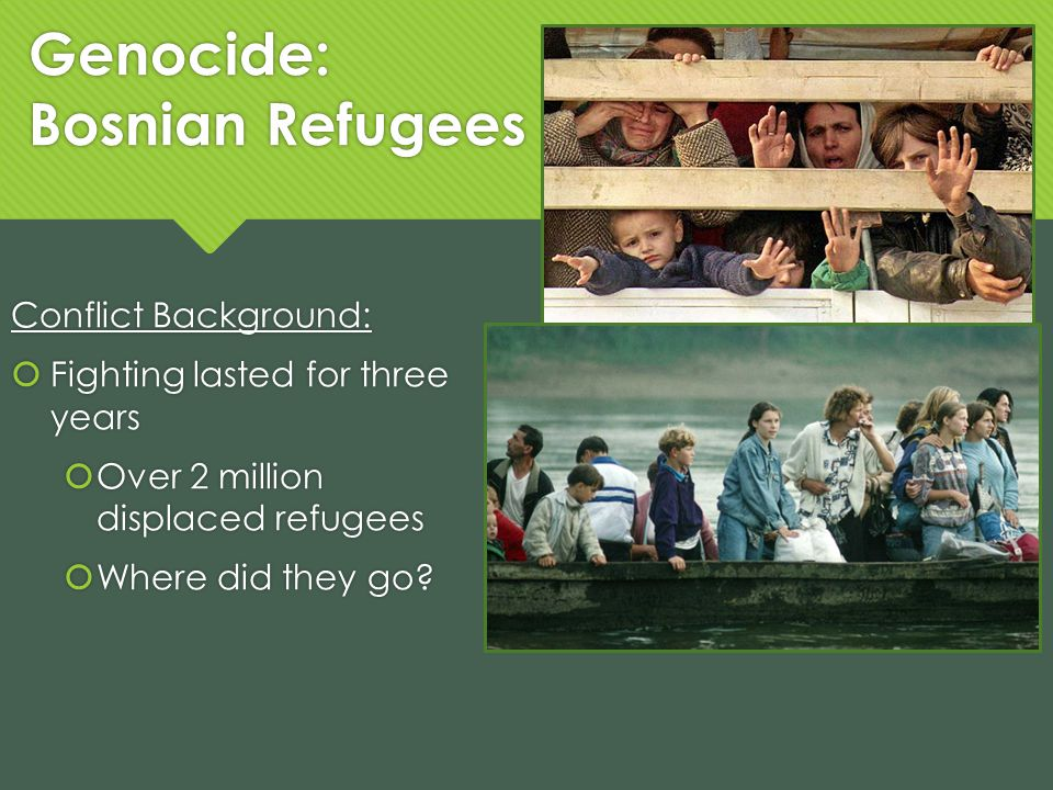 Genocide: Bosnian Refugees Conflict Background: Fighting lasted for three years Over 2 million displaced refugees Where did they go? Conflict Backgrou