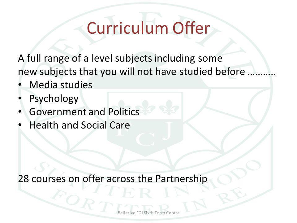 Curriculum Offer A full range of a level subjects including some new subjects that you will not have studied before ………..