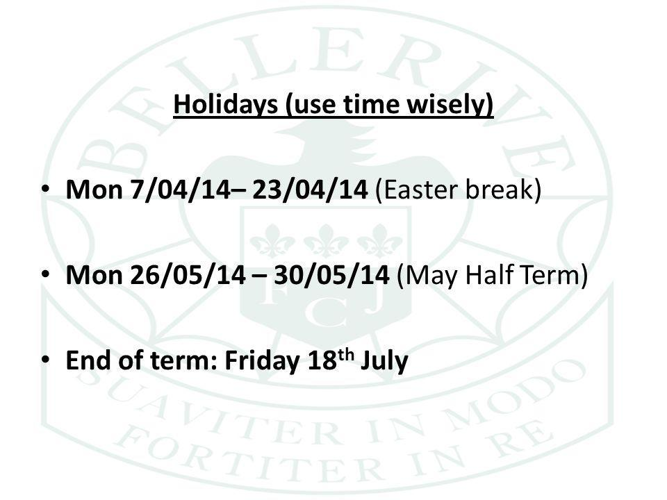 Holidays (use time wisely) Mon 7/04/14– 23/04/14 (Easter break) Mon 26/05/14 – 30/05/14 (May Half Term) End of term: Friday 18 th July