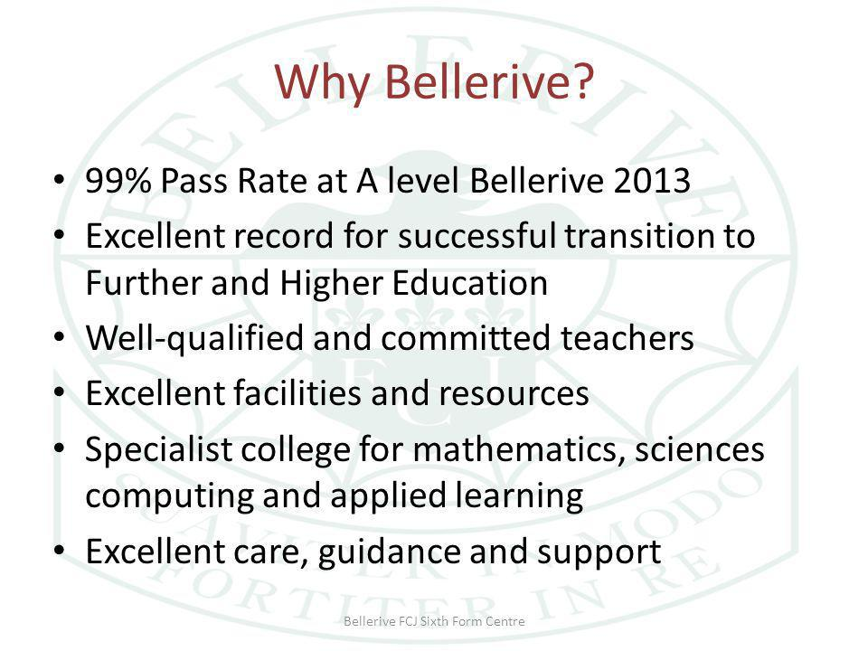 Why Bellerive? 99% Pass Rate at A level Bellerive 2013 Excellent record for successful transition to Further and Higher Education Well-qualified and c