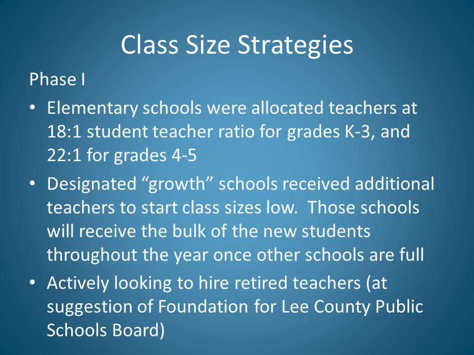 Class Size Strategies Phase I Elementary schools were allocated teachers at 18:1 student teacher ratio for grades K-3, and 22:1 for grades 4-5 Designated growth schools received additional teachers to start class sizes low.