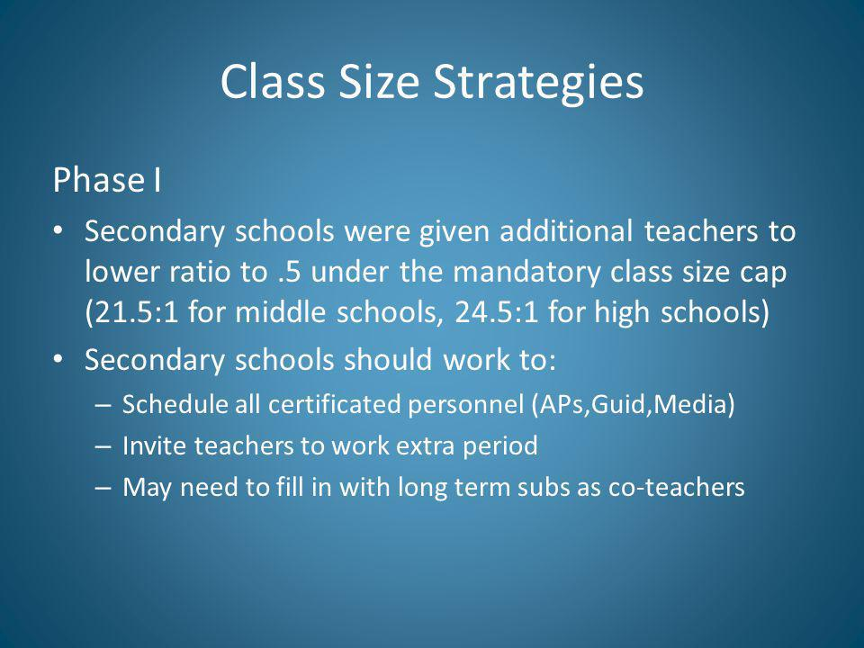 Class Size Strategies Phase I Secondary schools were given additional teachers to lower ratio to.5 under the mandatory class size cap (21.5:1 for middle schools, 24.5:1 for high schools) Secondary schools should work to: – Schedule all certificated personnel (APs,Guid,Media) – Invite teachers to work extra period – May need to fill in with long term subs as co-teachers