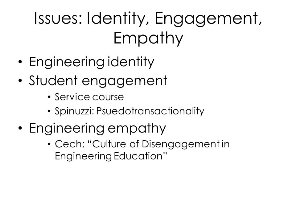 Issues: Identity, Engagement, Empathy Engineering identity Student engagement Service course Spinuzzi: Psuedotransactionality Engineering empathy Cech: Culture of Disengagement in Engineering Education