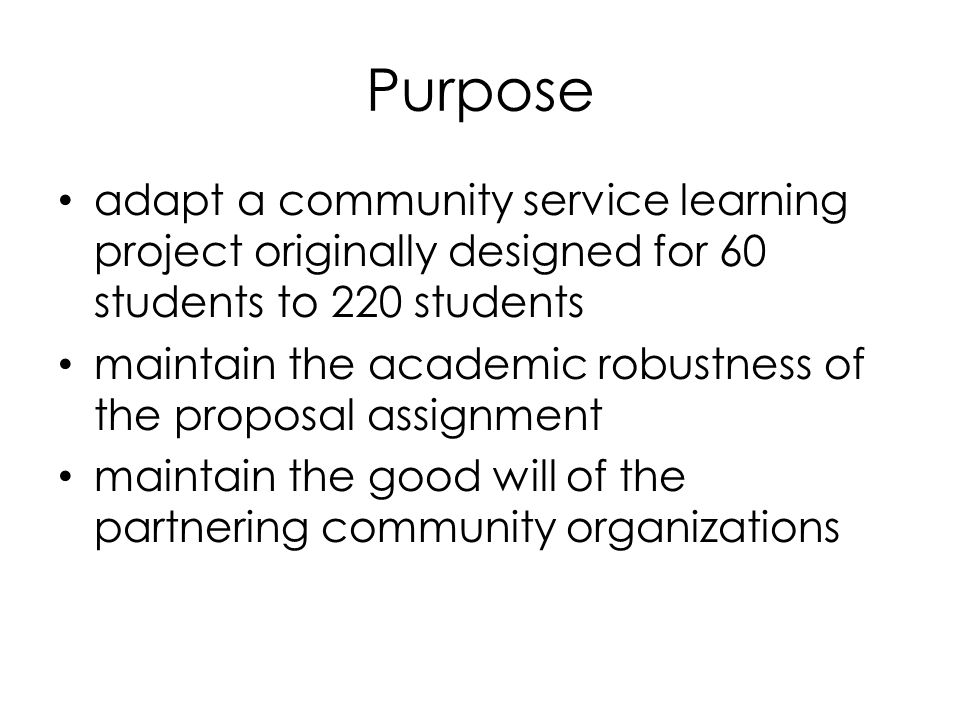 Purpose adapt a community service learning project originally designed for 60 students to 220 students maintain the academic robustness of the proposal assignment maintain the good will of the partnering community organizations