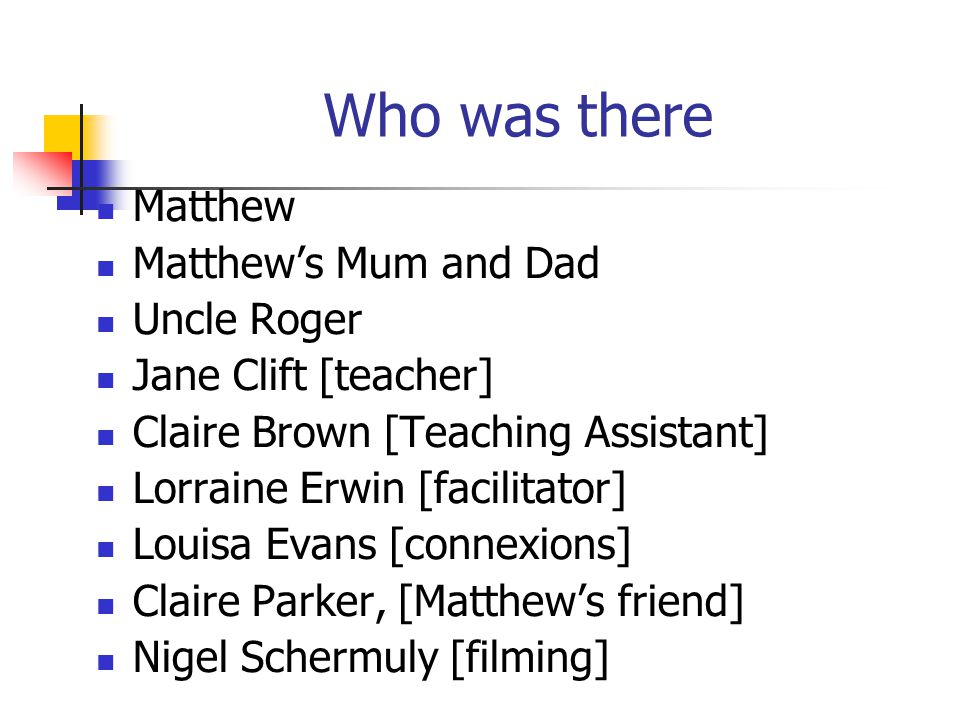 Who was there Matthew Matthews Mum and Dad Uncle Roger Jane Clift [teacher] Claire Brown [Teaching Assistant] Lorraine Erwin [facilitator] Louisa Evan