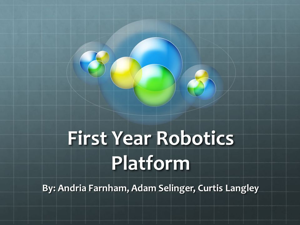 First Year Robotics Platform By: Andria Farnham, Adam Selinger, Curtis Langley