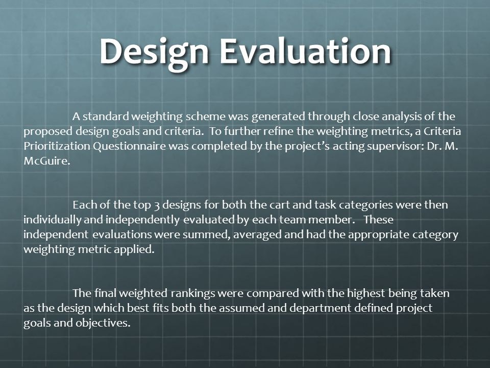 Design Evaluation A standard weighting scheme was generated through close analysis of the proposed design goals and criteria.