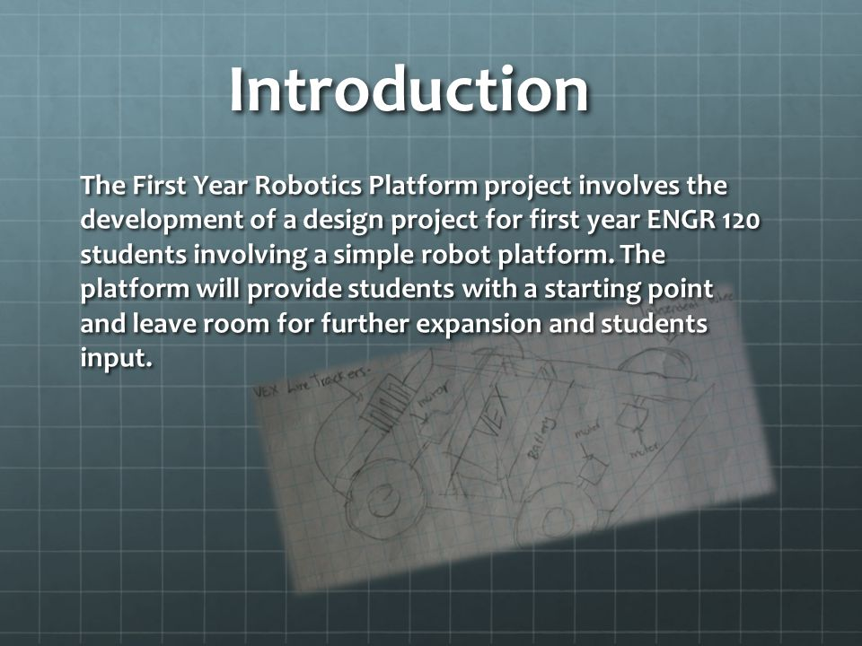 Introduction The First Year Robotics Platform project involves the development of a design project for first year ENGR 120 students involving a simple robot platform.