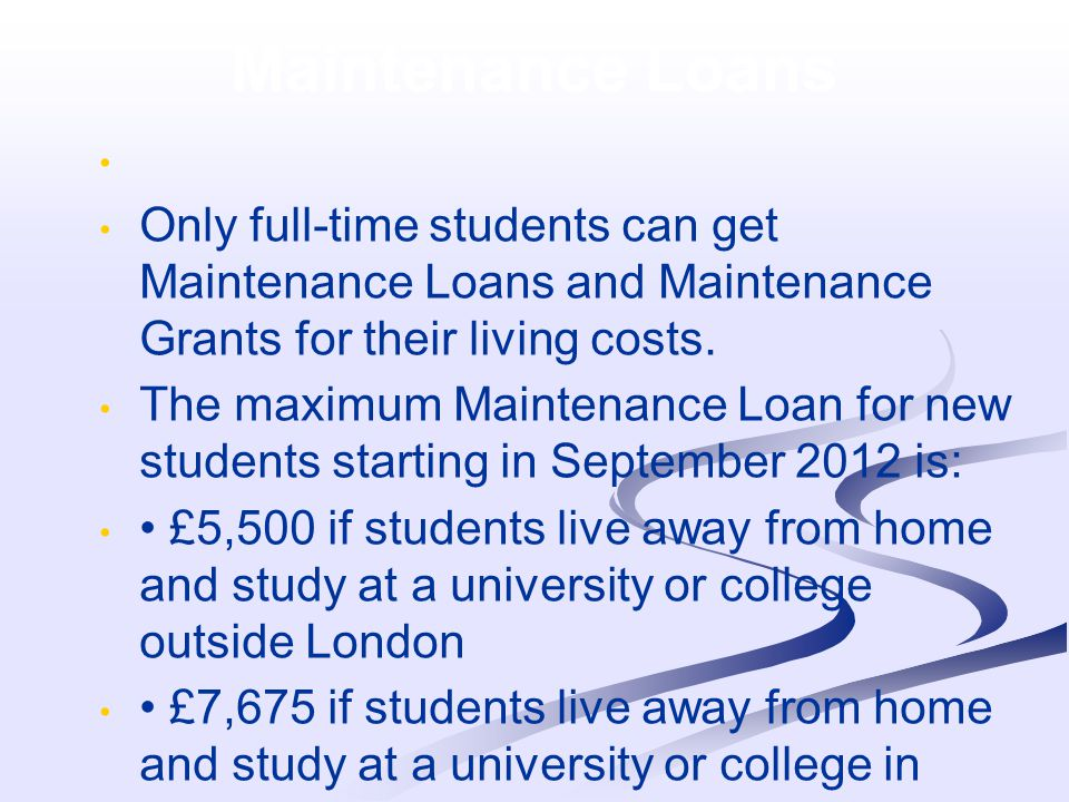 Maintenance Grant Students can also apply for: a full Maintenance Grant of £3,250 if household income is £25,000 or under.