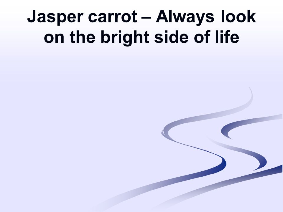 Jasper carrot – Always look on the bright side of life