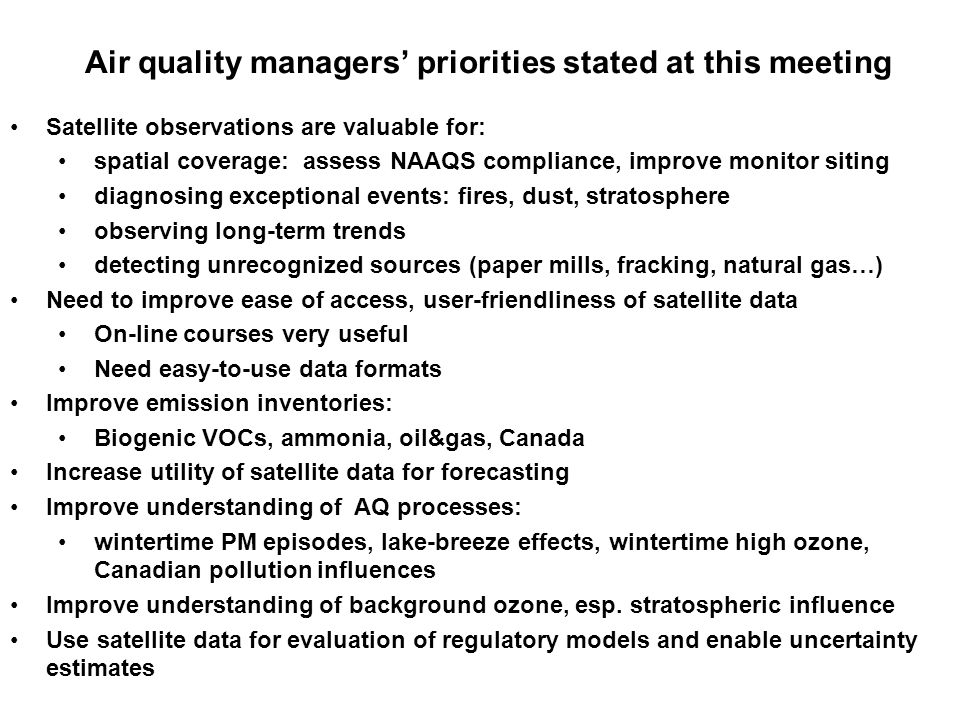 Air quality managers priorities stated at this meeting Satellite observations are valuable for: spatial coverage: assess NAAQS compliance, improve monitor siting diagnosing exceptional events: fires, dust, stratosphere observing long-term trends detecting unrecognized sources (paper mills, fracking, natural gas…) Need to improve ease of access, user-friendliness of satellite data On-line courses very useful Need easy-to-use data formats Improve emission inventories: Biogenic VOCs, ammonia, oil&gas, Canada Increase utility of satellite data for forecasting Improve understanding of AQ processes: wintertime PM episodes, lake-breeze effects, wintertime high ozone, Canadian pollution influences Improve understanding of background ozone, esp.
