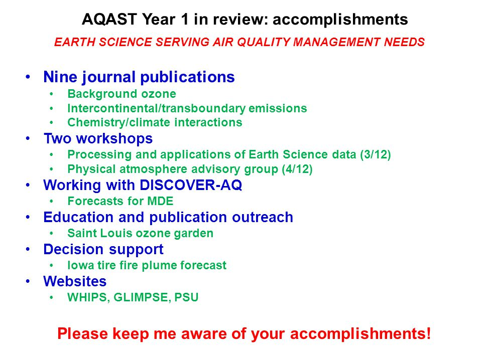 AQAST Year 1 in review: accomplishments Nine journal publications Background ozone Intercontinental/transboundary emissions Chemistry/climate interactions Two workshops Processing and applications of Earth Science data (3/12) Physical atmosphere advisory group (4/12) Working with DISCOVER-AQ Forecasts for MDE Education and publication outreach Saint Louis ozone garden Decision support Iowa tire fire plume forecast Websites WHIPS, GLIMPSE, PSU EARTH SCIENCE SERVING AIR QUALITY MANAGEMENT NEEDS Please keep me aware of your accomplishments!