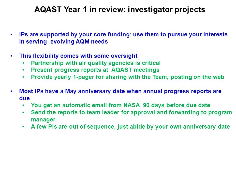 AQAST Year 1 in review: investigator projects IPs are supported by your core funding; use them to pursue your interests in serving evolving AQM needs This flexibility comes with some oversight Partnership with air quality agencies is critical Present progress reports at AQAST meetings Provide yearly 1-pager for sharing with the Team, posting on the web Most IPs have a May anniversary date when annual progress reports are due You get an automatic email from NASA 90 days before due date Send the reports to team leader for approval and forwarding to program manager A few PIs are out of sequence, just abide by your own anniversary date