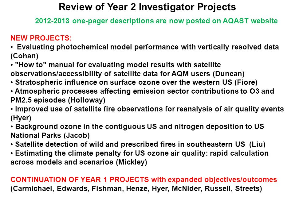 Review of Year 2 Investigator Projects NEW PROJECTS: Evaluating photochemical model performance with vertically resolved data (Cohan) How to manual for evaluating model results with satellite observations/accessibility of satellite data for AQM users (Duncan) Stratospheric influence on surface ozone over the western US (Fiore) Atmospheric processes affecting emission sector contributions to O3 and PM2.5 episodes (Holloway) Improved use of satellite fire observations for reanalysis of air quality events (Hyer) Background ozone in the contiguous US and nitrogen deposition to US National Parks (Jacob) Satellite detection of wild and prescribed fires in southeastern US (Liu) Estimating the climate penalty for US ozone air quality: rapid calculation across models and scenarios (Mickley) CONTINUATION OF YEAR 1 PROJECTS with expanded objectives/outcomes (Carmichael, Edwards, Fishman, Henze, Hyer, McNider, Russell, Streets) 2012-2013 one-pager descriptions are now posted on AQAST website