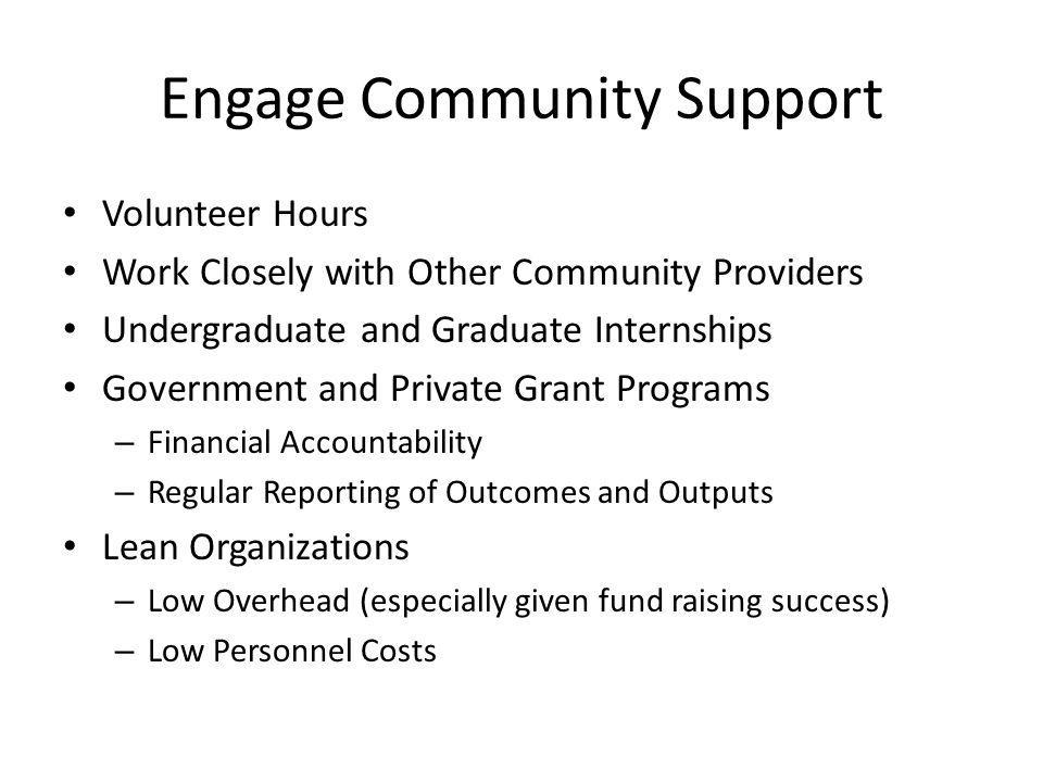 Engage Community Support Volunteer Hours Work Closely with Other Community Providers Undergraduate and Graduate Internships Government and Private Grant Programs – Financial Accountability – Regular Reporting of Outcomes and Outputs Lean Organizations – Low Overhead (especially given fund raising success) – Low Personnel Costs