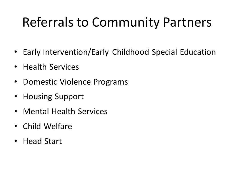 Referrals to Community Partners Early Intervention/Early Childhood Special Education Health Services Domestic Violence Programs Housing Support Mental Health Services Child Welfare Head Start