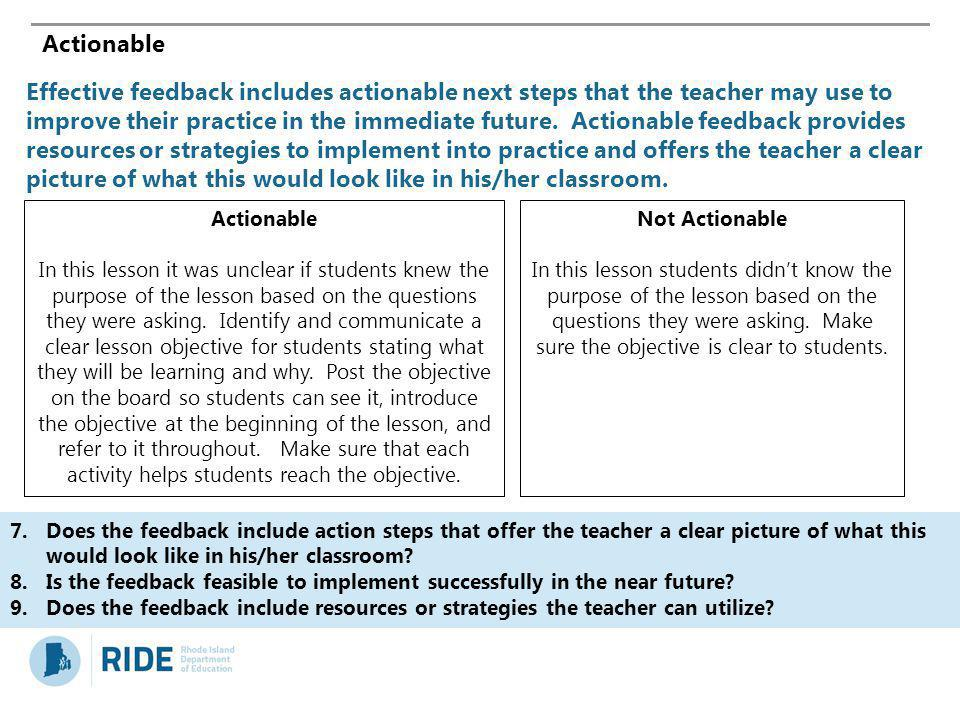 Actionable Effective feedback includes actionable next steps that the teacher may use to improve their practice in the immediate future. Actionable fe