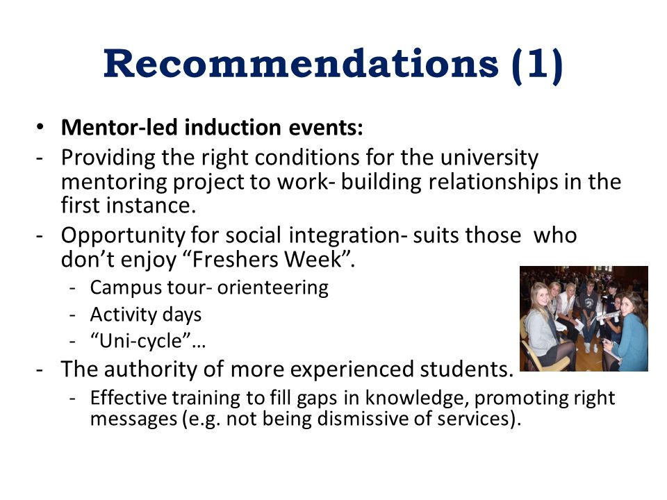 Recommendations (1) Mentor-led induction events: -Providing the right conditions for the university mentoring project to work- building relationships in the first instance.
