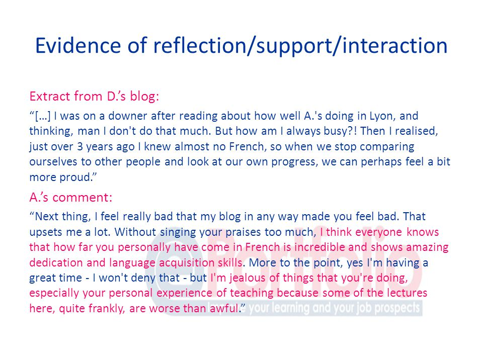 Evidence of reflection/support/interaction Extract from D.s blog: […] I was on a downer after reading about how well A. s doing in Lyon, and thinking, man I don t do that much.