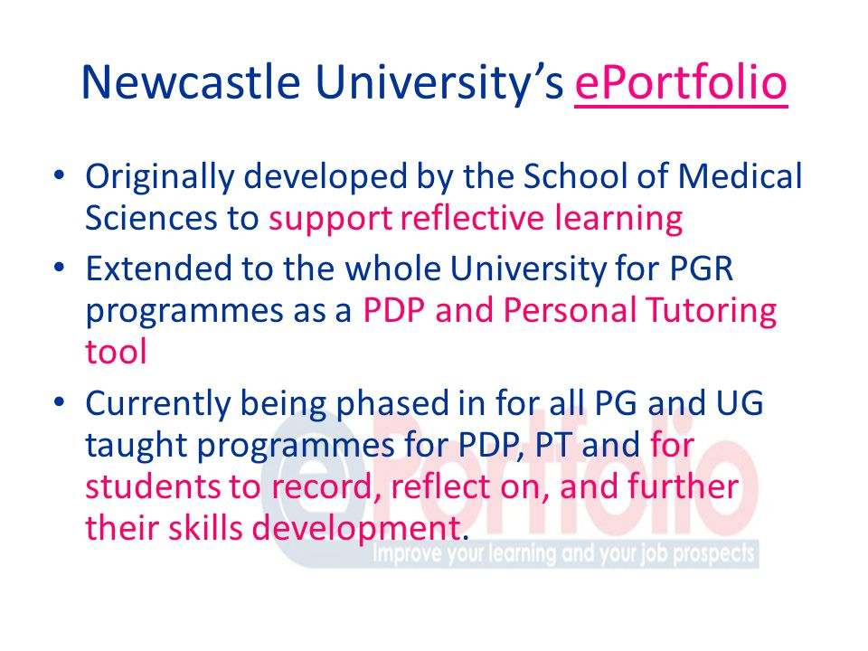 Newcastle Universitys ePortfolioePortfolio Originally developed by the School of Medical Sciences to support reflective learning Extended to the whole University for PGR programmes as a PDP and Personal Tutoring tool Currently being phased in for all PG and UG taught programmes for PDP, PT and for students to record, reflect on, and further their skills development.