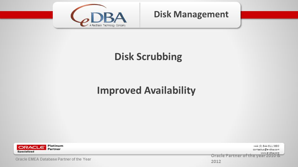 Oracle Partner of the year 2010 & 2012 +44 (0) 844 811 3600 contactus@e-dba.com www.e-dba.com A RedStack Technology Company Oracle EMEA Database Partner of the Year Disk Management Disk Scrubbing Improved Availability