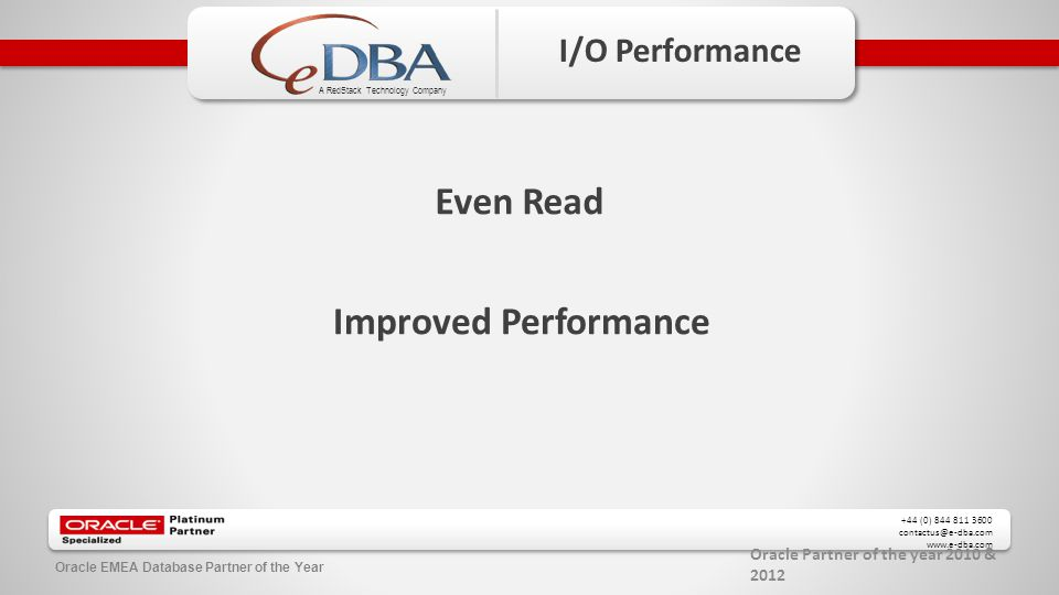 Oracle Partner of the year 2010 & 2012 +44 (0) 844 811 3600 contactus@e-dba.com www.e-dba.com A RedStack Technology Company Oracle EMEA Database Partner of the Year I/O Performance Even Read Improved Performance