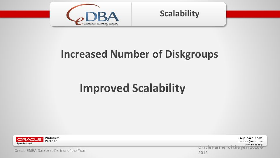 Oracle Partner of the year 2010 & 2012 +44 (0) 844 811 3600 contactus@e-dba.com www.e-dba.com A RedStack Technology Company Oracle EMEA Database Partner of the Year Scalability Increased Number of Diskgroups Improved Scalability